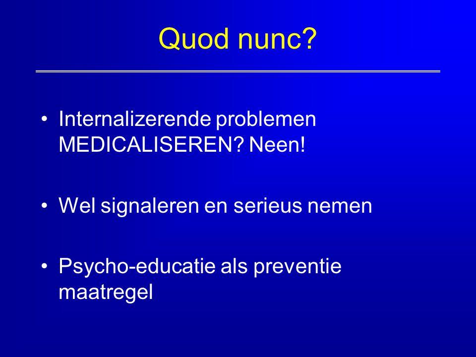 Quod nunc? Internalizerende problemen MEDICALISEREN? Neen! Wel signaleren en serieus nemen Psycho-educatie als preventie maatregel