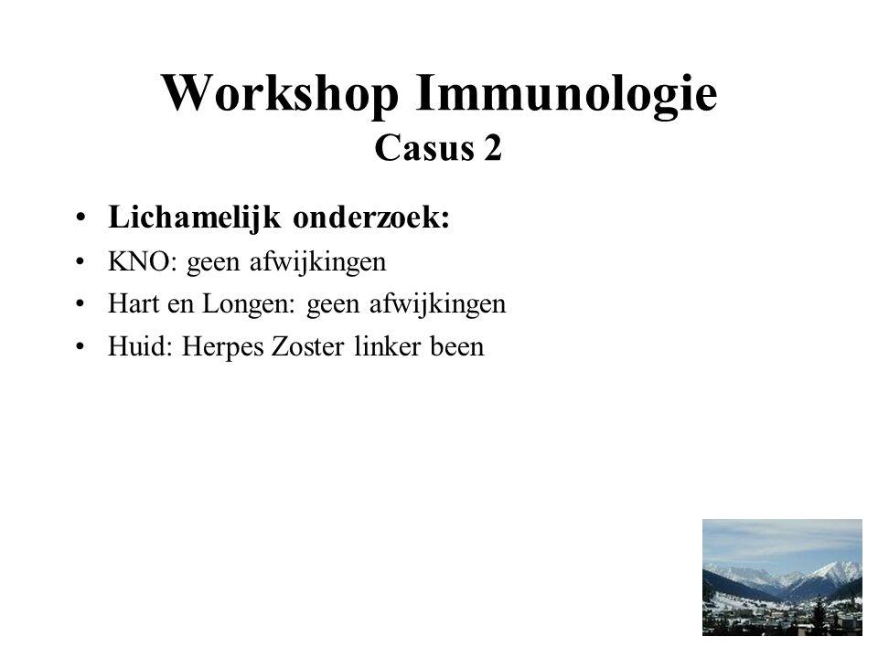 Workshop Immunologie Casus 2 Lichamelijk onderzoek: KNO: geen afwijkingen Hart en Longen: geen afwijkingen Huid: Herpes Zoster linker been