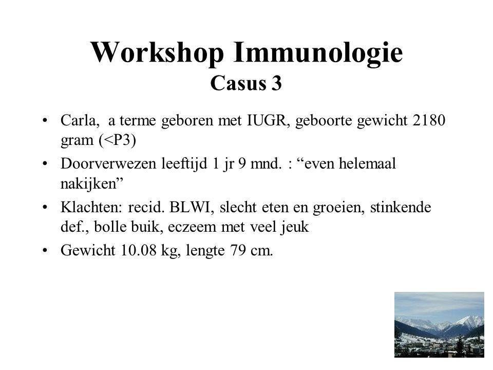 Workshop Immunologie Casus 3 Carla, a terme geboren met IUGR, geboorte gewicht 2180 gram (<P3) Doorverwezen leeftijd 1 jr 9 mnd.
