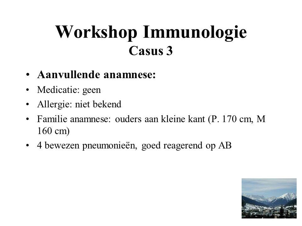 Workshop Immunologie Casus 3 Aanvullende anamnese: Medicatie: geen Allergie: niet bekend Familie anamnese: ouders aan kleine kant (P.