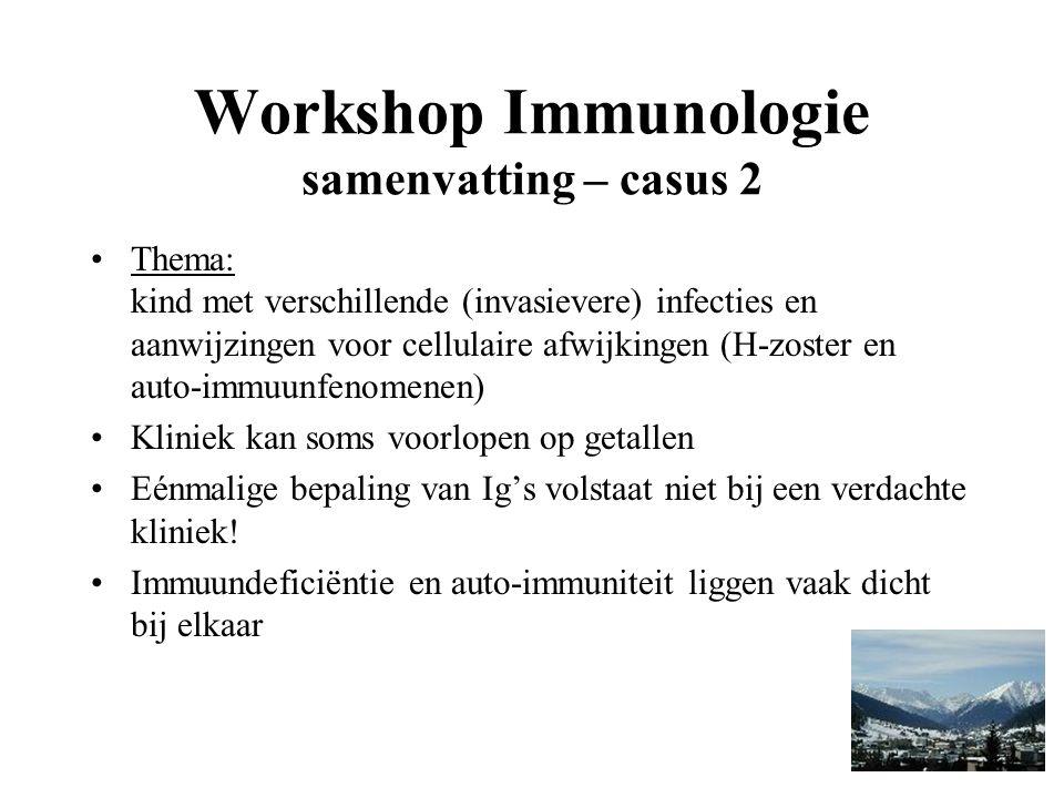 Workshop Immunologie samenvatting – casus 2 Thema: kind met verschillende (invasievere) infecties en aanwijzingen voor cellulaire afwijkingen (H-zoster en auto-immuunfenomenen) Kliniek kan soms voorlopen op getallen Eénmalige bepaling van Ig's volstaat niet bij een verdachte kliniek.