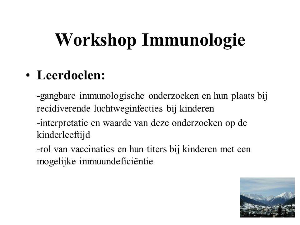 Workshop Immunologie Leerdoelen: -gangbare immunologische onderzoeken en hun plaats bij recidiverende luchtweginfecties bij kinderen -interpretatie en waarde van deze onderzoeken op de kinderleeftijd -rol van vaccinaties en hun titers bij kinderen met een mogelijke immuundeficiëntie