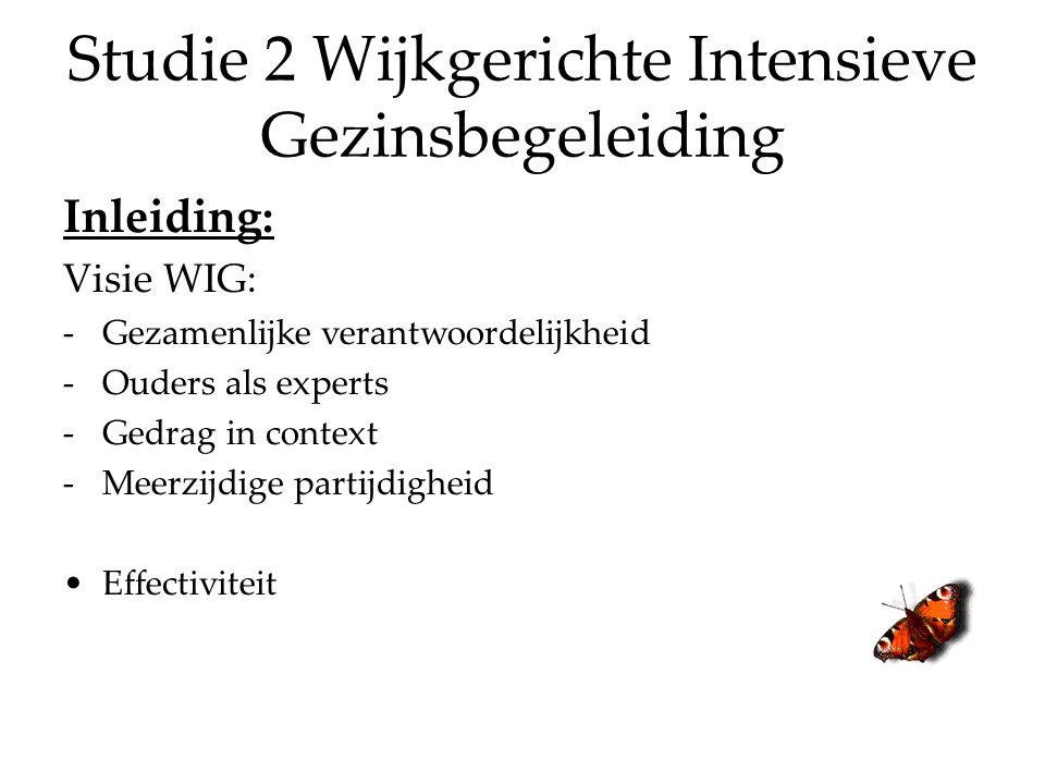 Studie 2 Wijkgerichte Intensieve Gezinsbegeleiding Inleiding: Visie WIG: -Gezamenlijke verantwoordelijkheid -Ouders als experts -Gedrag in context -Meerzijdige partijdigheid Effectiviteit