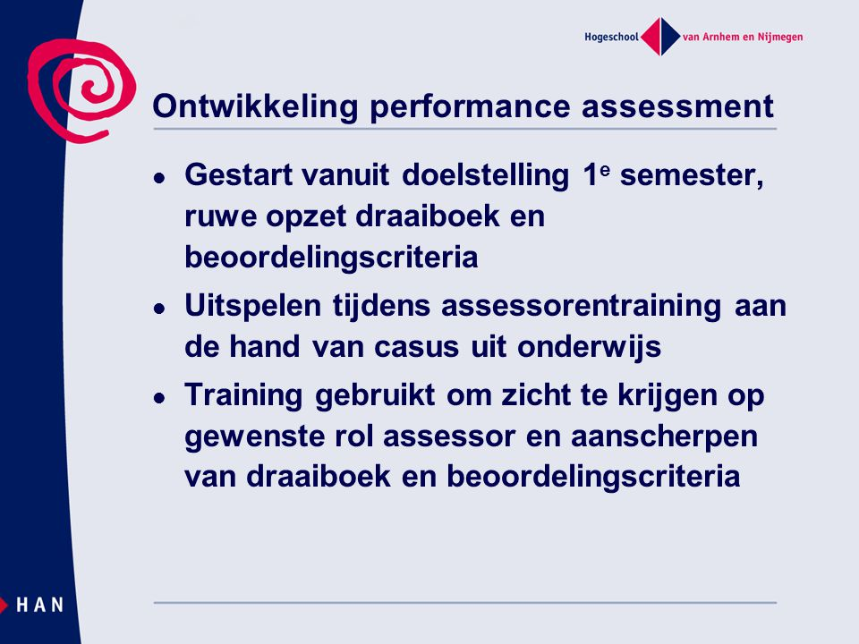 Ontwikkeling performance assessment Gestart vanuit doelstelling 1 e semester, ruwe opzet draaiboek en beoordelingscriteria Uitspelen tijdens assessore