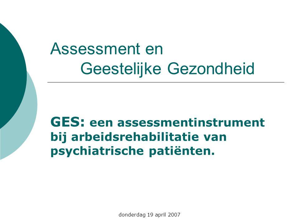 donderdag 19 april 2007 Assessment en Geestelijke Gezondheid GES: een assessmentinstrument bij arbeidsrehabilitatie van psychiatrische patiënten.