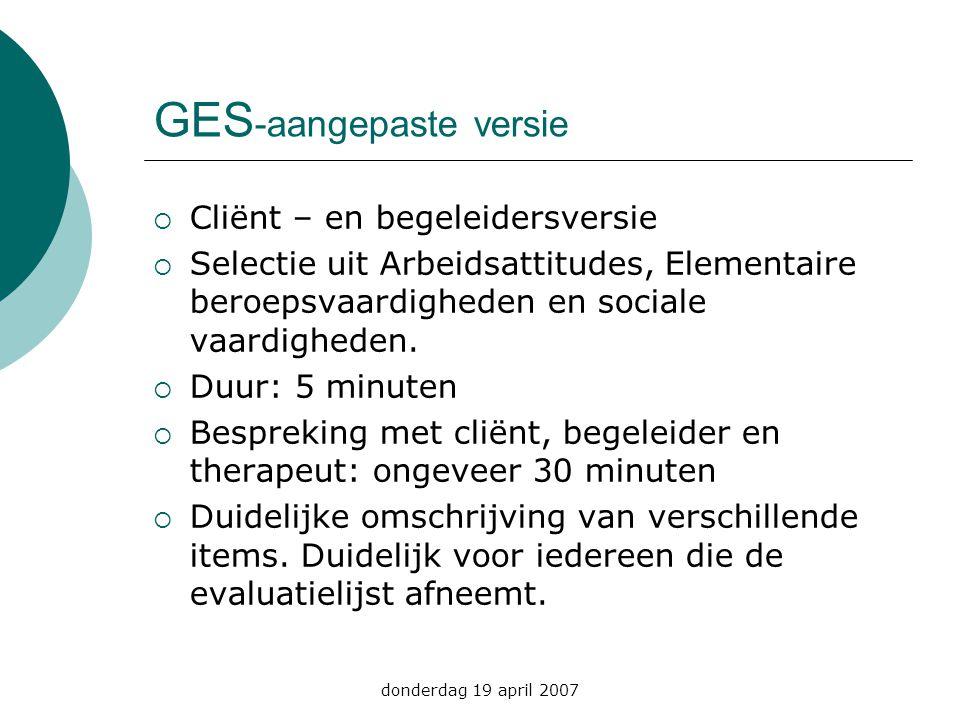 donderdag 19 april 2007 GES -aangepaste versie  Cliënt – en begeleidersversie  Selectie uit Arbeidsattitudes, Elementaire beroepsvaardigheden en soc