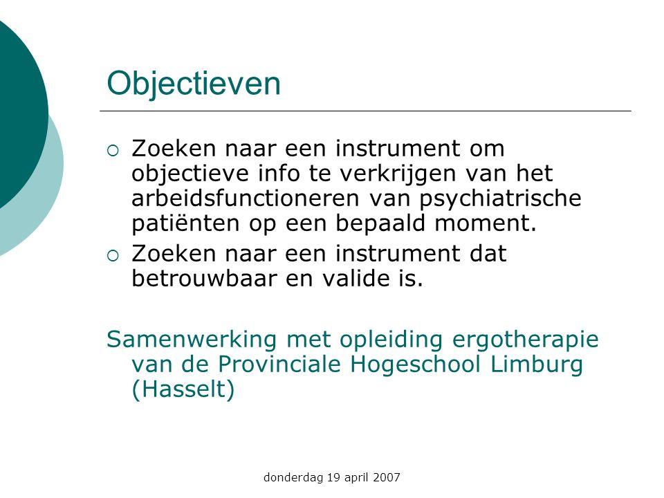 donderdag 19 april 2007 Objectieven  Zoeken naar een instrument om objectieve info te verkrijgen van het arbeidsfunctioneren van psychiatrische patië
