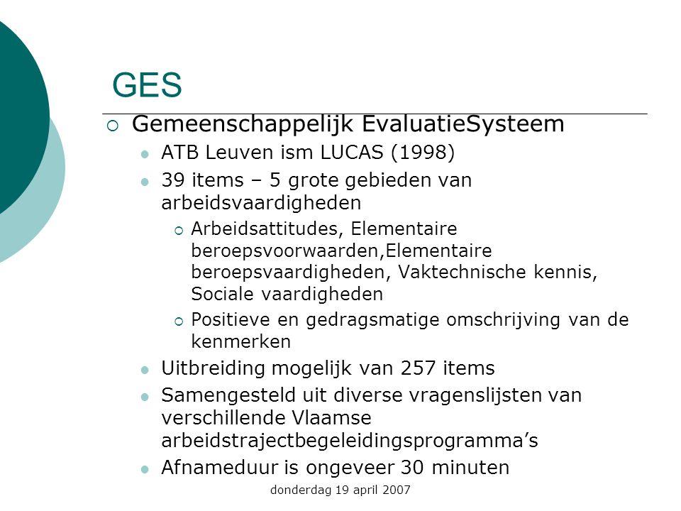 donderdag 19 april 2007 GES  Gemeenschappelijk EvaluatieSysteem ATB Leuven ism LUCAS (1998) 39 items – 5 grote gebieden van arbeidsvaardigheden  Arb