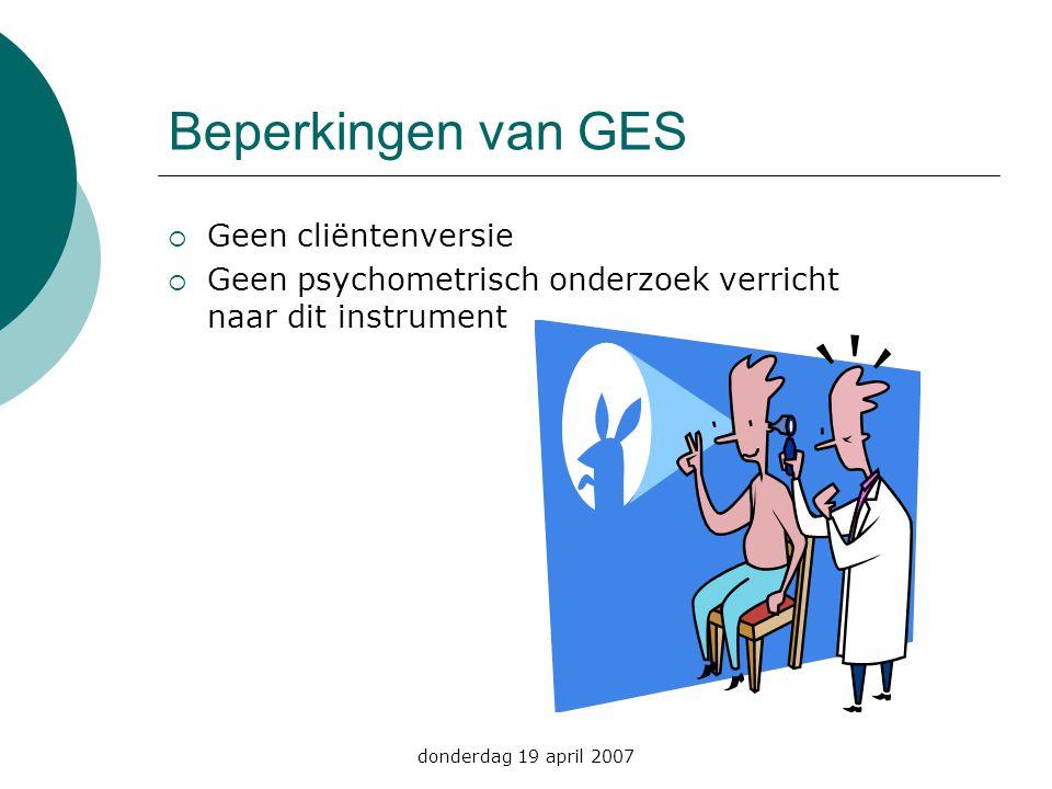 donderdag 19 april 2007 Beperkingen van GES  Geen cliëntenversie  Geen psychometrisch onderzoek verricht naar dit instrument