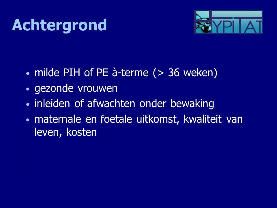 Achtergrond milde PIH of PE à-terme (> 36 weken) gezonde vrouwen inleiden of afwachten onder bewaking maternale en foetale uitkomst, kwaliteit van lev