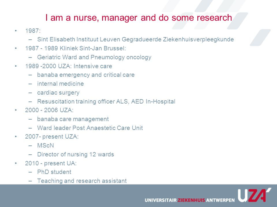 I am a nurse, manager and do some research 1987: –Sint Elisabeth Instituut Leuven Gegradueerde Ziekenhuisverpleegkunde 1987 - 1989 Kliniek Sint-Jan Brussel: –Geriatric Ward and Pneumology oncology 1989 -2000 UZA: Intensive care –banaba emergency and critical care –internal medicine –cardiac surgery –Resuscitation training officer ALS, AED In-Hospital 2000 - 2006 UZA: –banaba care management –Ward leader Post Anaestetic Care Unit 2007- present UZA: –MScN –Director of nursing 12 wards 2010 - present UA: –PhD student –Teaching and research assistant