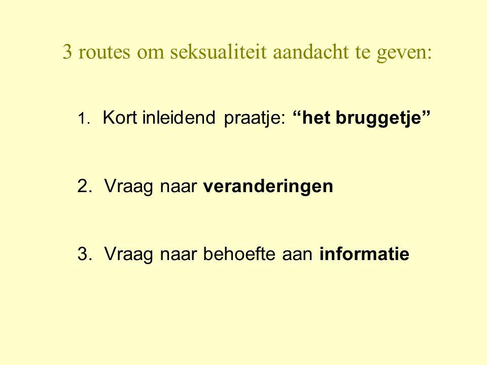 """3 routes om seksualiteit aandacht te geven: 1. Kort inleidend praatje: """"het bruggetje"""" 2. Vraag naar veranderingen 3. Vraag naar behoefte aan informat"""
