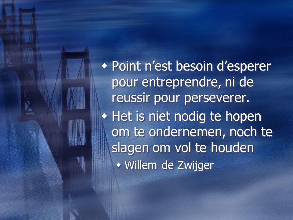  Point n'est besoin d'esperer pour entreprendre, ni de reussir pour perseverer.  Het is niet nodig te hopen om te ondernemen, noch te slagen om vol