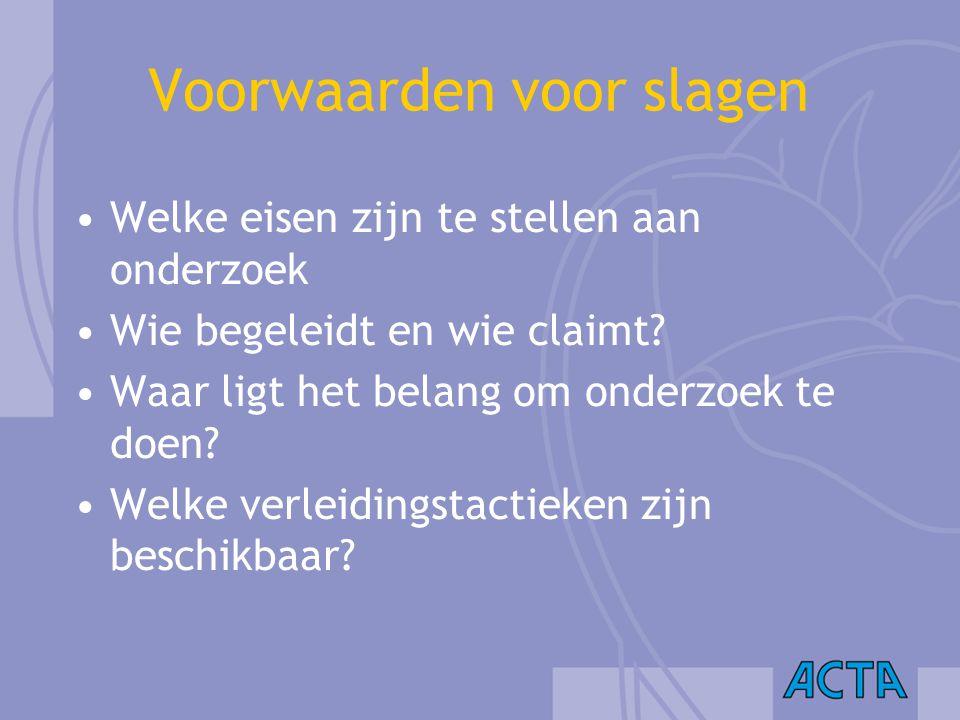 Voorwaarden voor slagen Welke eisen zijn te stellen aan onderzoek Wie begeleidt en wie claimt? Waar ligt het belang om onderzoek te doen? Welke verlei
