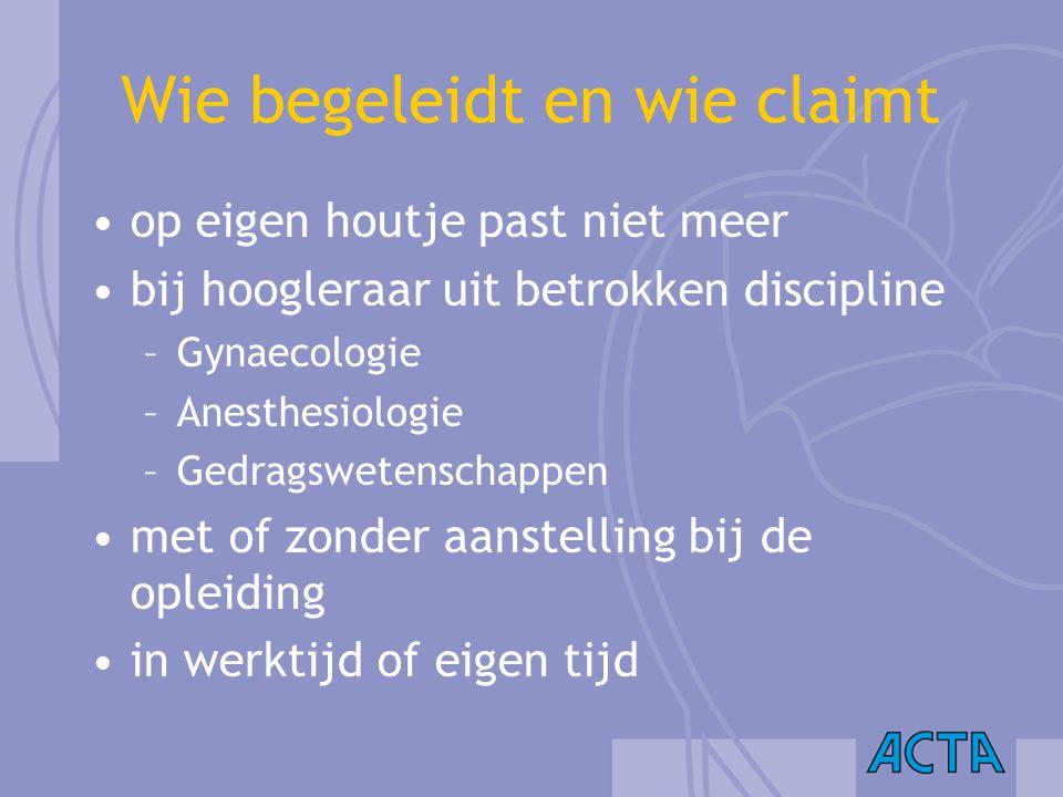 Wie begeleidt en wie claimt op eigen houtje past niet meer bij hoogleraar uit betrokken discipline –Gynaecologie –Anesthesiologie –Gedragswetenschappe