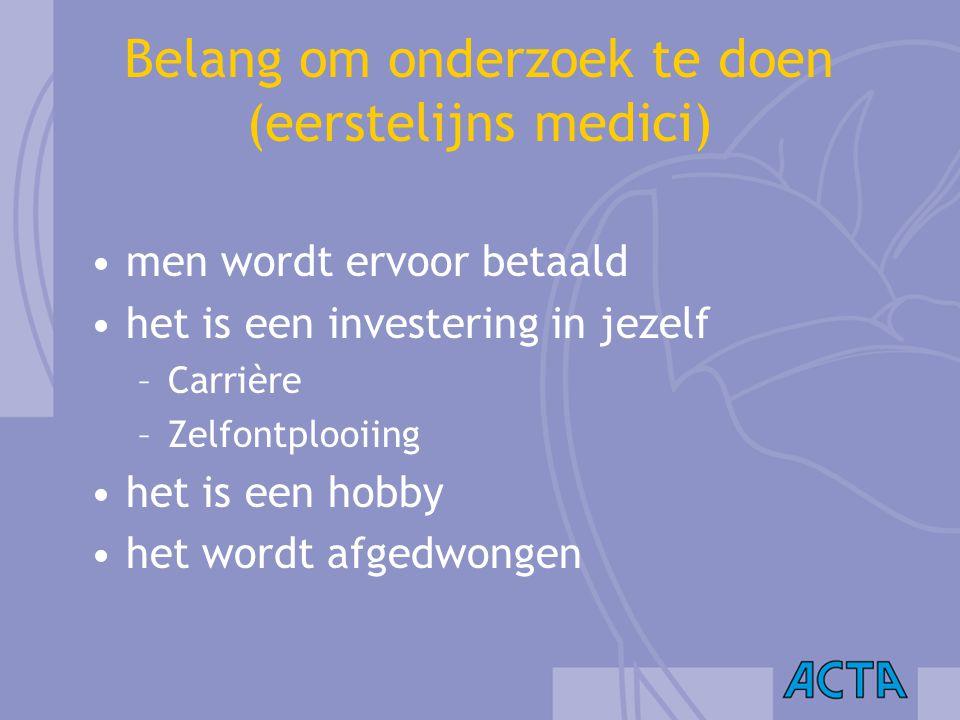 Belang om onderzoek te doen (eerstelijns medici) men wordt ervoor betaald het is een investering in jezelf –Carrière –Zelfontplooiing het is een hobby