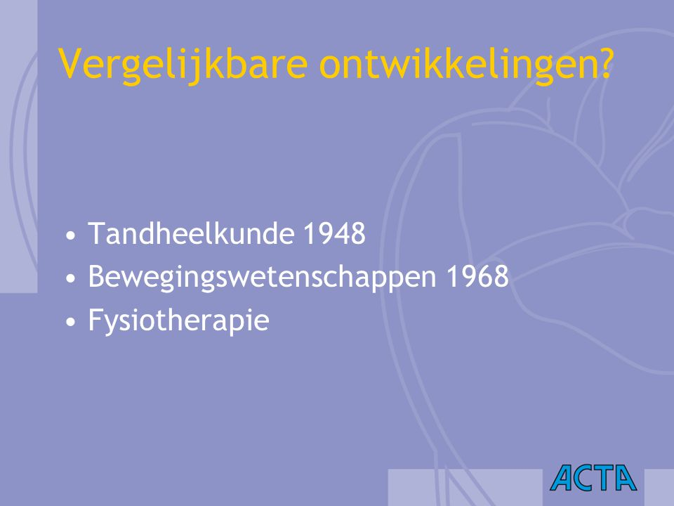 Vergelijkbare ontwikkelingen? Tandheelkunde 1948 Bewegingswetenschappen 1968 Fysiotherapie