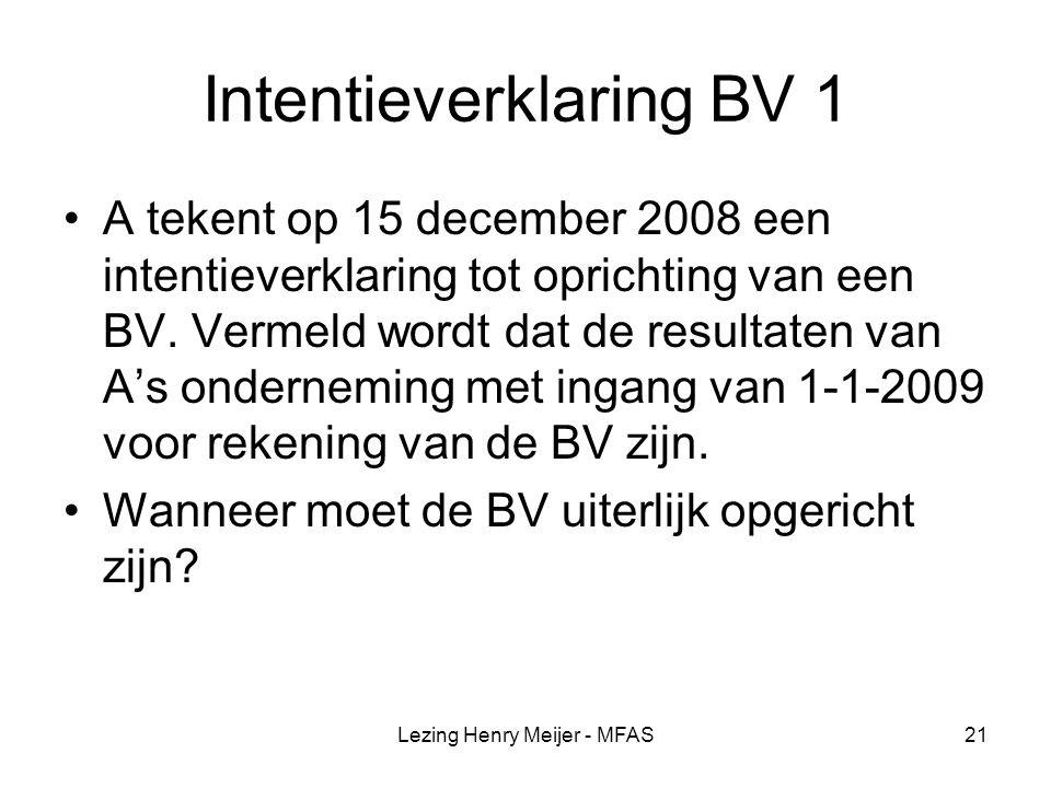 Lezing Henry Meijer - MFAS21 Intentieverklaring BV 1 A tekent op 15 december 2008 een intentieverklaring tot oprichting van een BV.