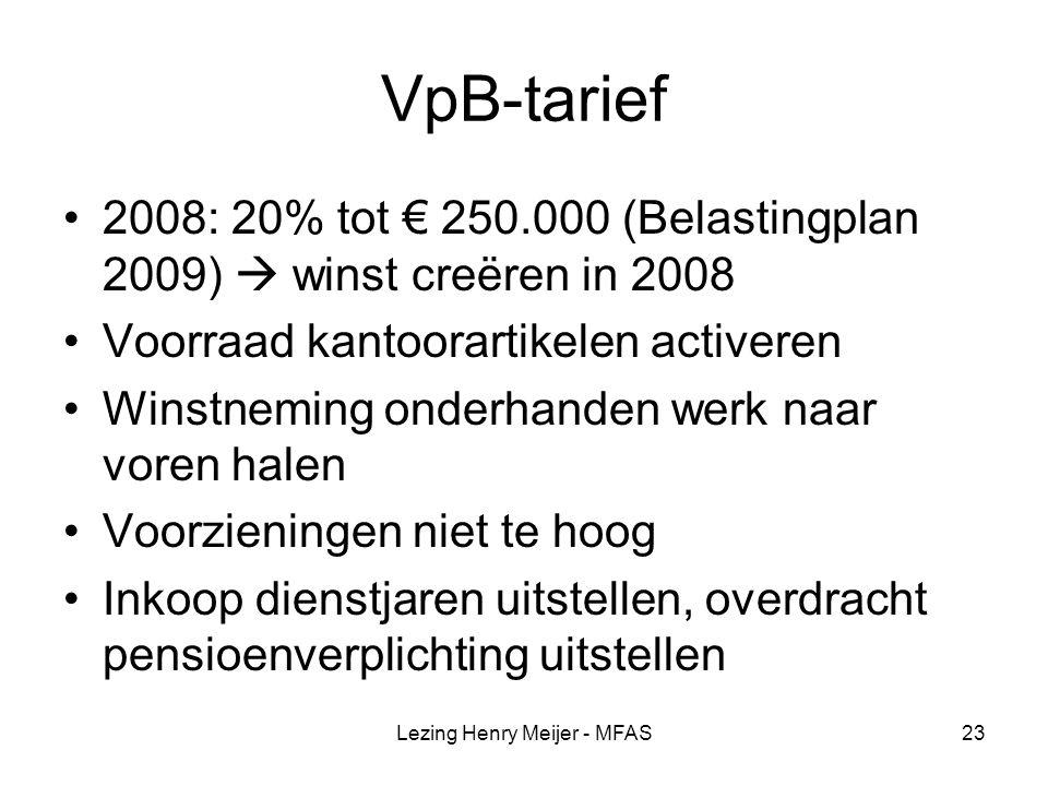 Lezing Henry Meijer - MFAS23 VpB-tarief 2008: 20% tot € 250.000 (Belastingplan 2009)  winst creëren in 2008 Voorraad kantoorartikelen activeren Winstneming onderhanden werk naar voren halen Voorzieningen niet te hoog Inkoop dienstjaren uitstellen, overdracht pensioenverplichting uitstellen