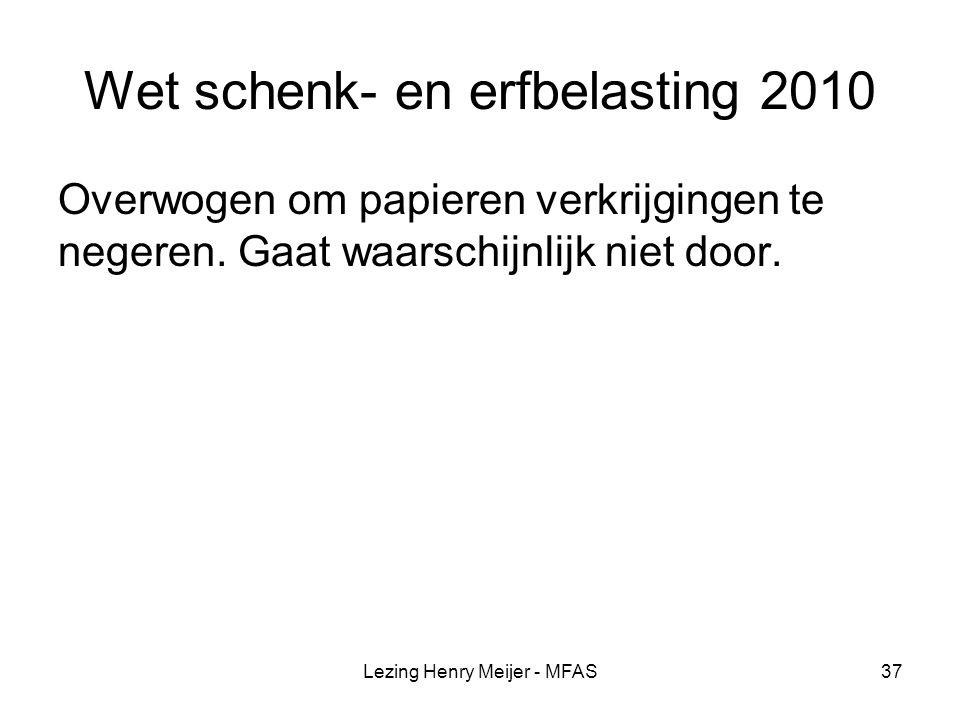 Lezing Henry Meijer - MFAS37 Wet schenk- en erfbelasting 2010 Overwogen om papieren verkrijgingen te negeren.