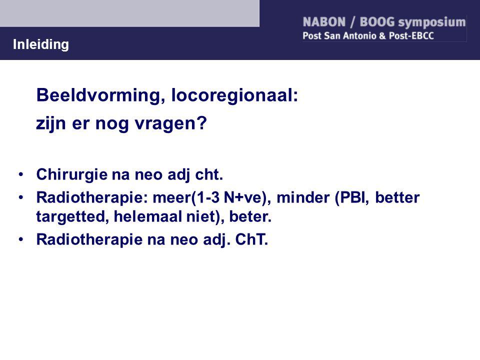 Inleiding Beeldvorming, locoregionaal: zijn er nog vragen? Chirurgie na neo adj cht. Radiotherapie: meer(1-3 N+ve), minder (PBI, better targetted, hel