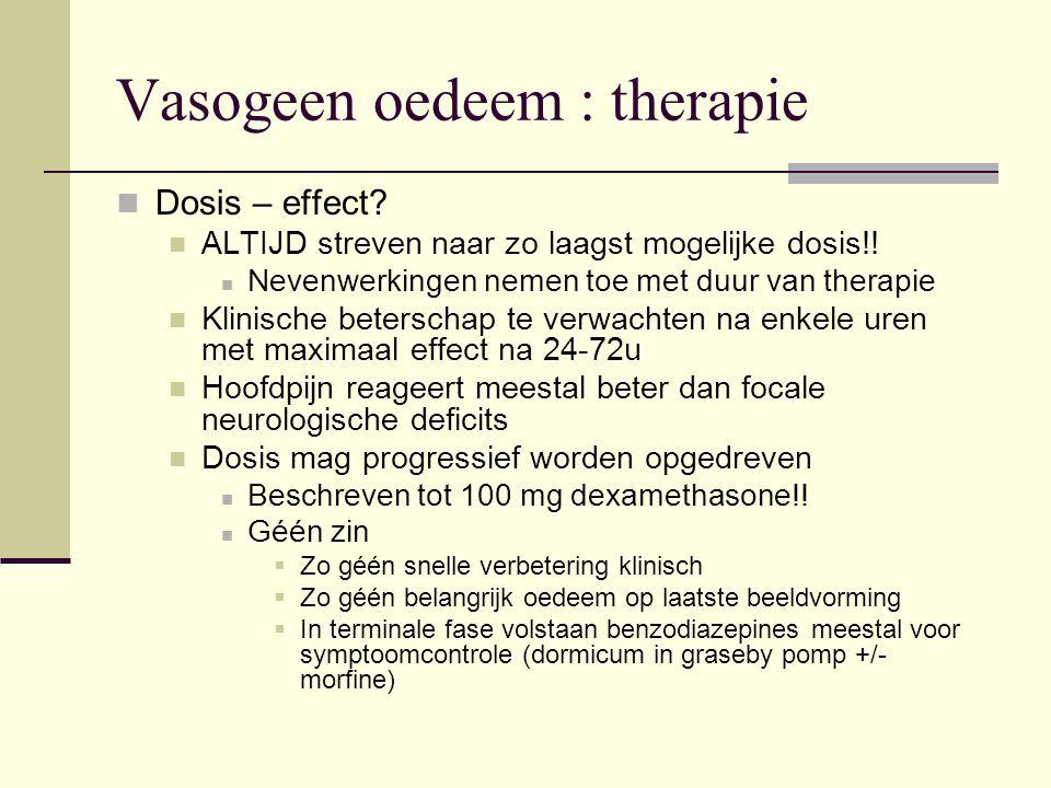 Vasogeen oedeem : therapie Dosis – effect? ALTIJD streven naar zo laagst mogelijke dosis!! Nevenwerkingen nemen toe met duur van therapie Klinische be