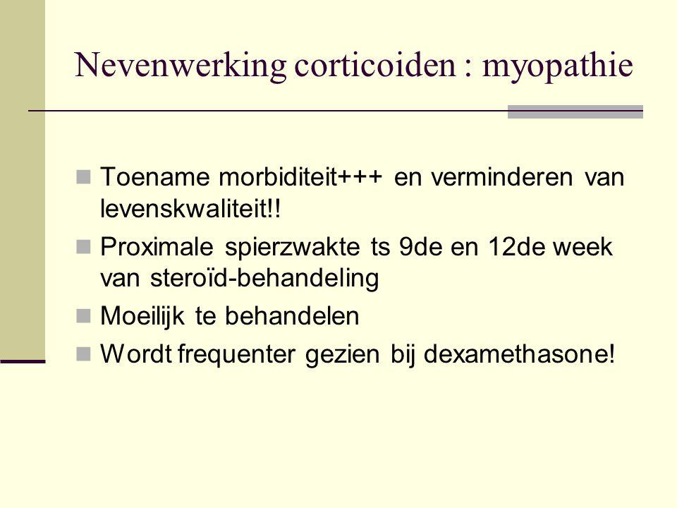 Nevenwerking corticoiden : myopathie Toename morbiditeit+++ en verminderen van levenskwaliteit!! Proximale spierzwakte ts 9de en 12de week van steroïd