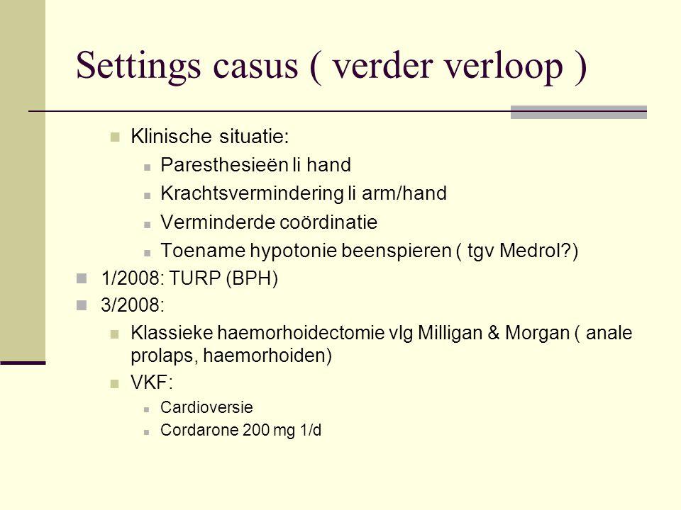 Settings casus ( verder verloop ) Klinische situatie: Paresthesieën li hand Krachtsvermindering li arm/hand Verminderde coördinatie Toename hypotonie beenspieren ( tgv Medrol?) 1/2008: TURP (BPH) 3/2008: Klassieke haemorhoidectomie vlg Milligan & Morgan ( anale prolaps, haemorhoiden) VKF: Cardioversie Cordarone 200 mg 1/d