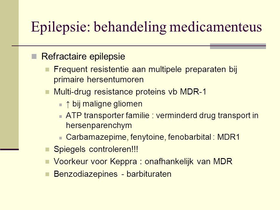 Epilepsie: behandeling medicamenteus Refractaire epilepsie Frequent resistentie aan multipele preparaten bij primaire hersentumoren Multi-drug resistance proteins vb MDR-1 ↑ bij maligne gliomen ATP transporter familie : verminderd drug transport in hersenparenchym Carbamazepime, fenytoine, fenobarbital : MDR1 Spiegels controleren!!.