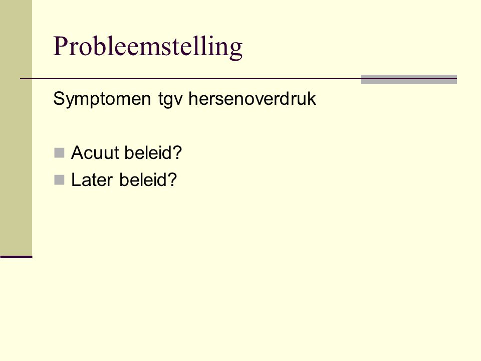 Probleemstelling Symptomen tgv hersenoverdruk Acuut beleid? Later beleid?