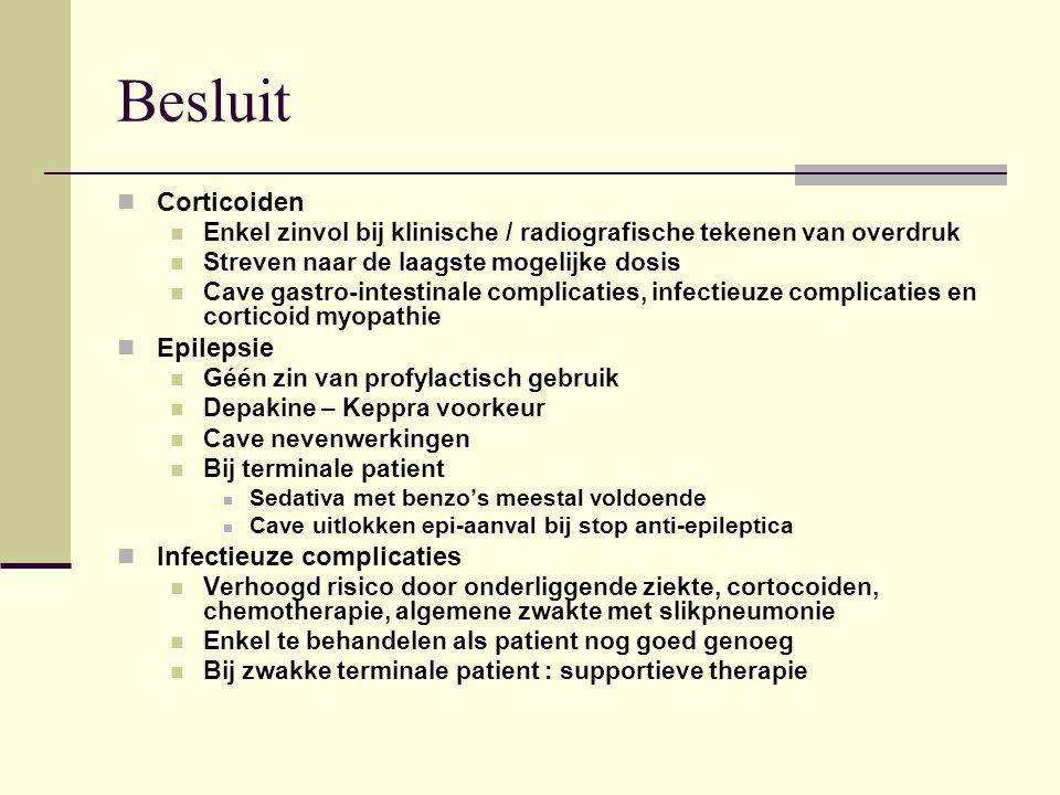 Besluit Corticoiden Enkel zinvol bij klinische / radiografische tekenen van overdruk Streven naar de laagste mogelijke dosis Cave gastro-intestinale complicaties, infectieuze complicaties en corticoid myopathie Epilepsie Géén zin van profylactisch gebruik Depakine – Keppra voorkeur Cave nevenwerkingen Bij terminale patient Sedativa met benzo's meestal voldoende Cave uitlokken epi-aanval bij stop anti-epileptica Infectieuze complicaties Verhoogd risico door onderliggende ziekte, cortocoiden, chemotherapie, algemene zwakte met slikpneumonie Enkel te behandelen als patient nog goed genoeg Bij zwakke terminale patient : supportieve therapie