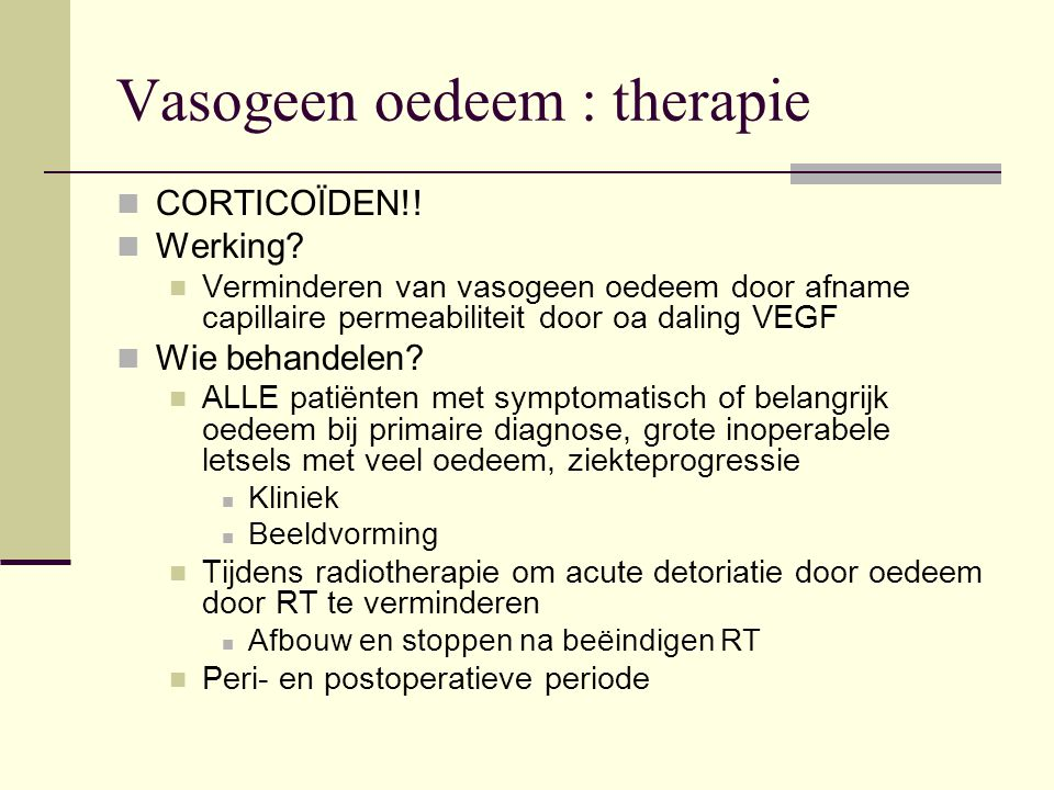 Vasogeen oedeem : therapie CORTICOÏDEN!! Werking? Verminderen van vasogeen oedeem door afname capillaire permeabiliteit door oa daling VEGF Wie behand