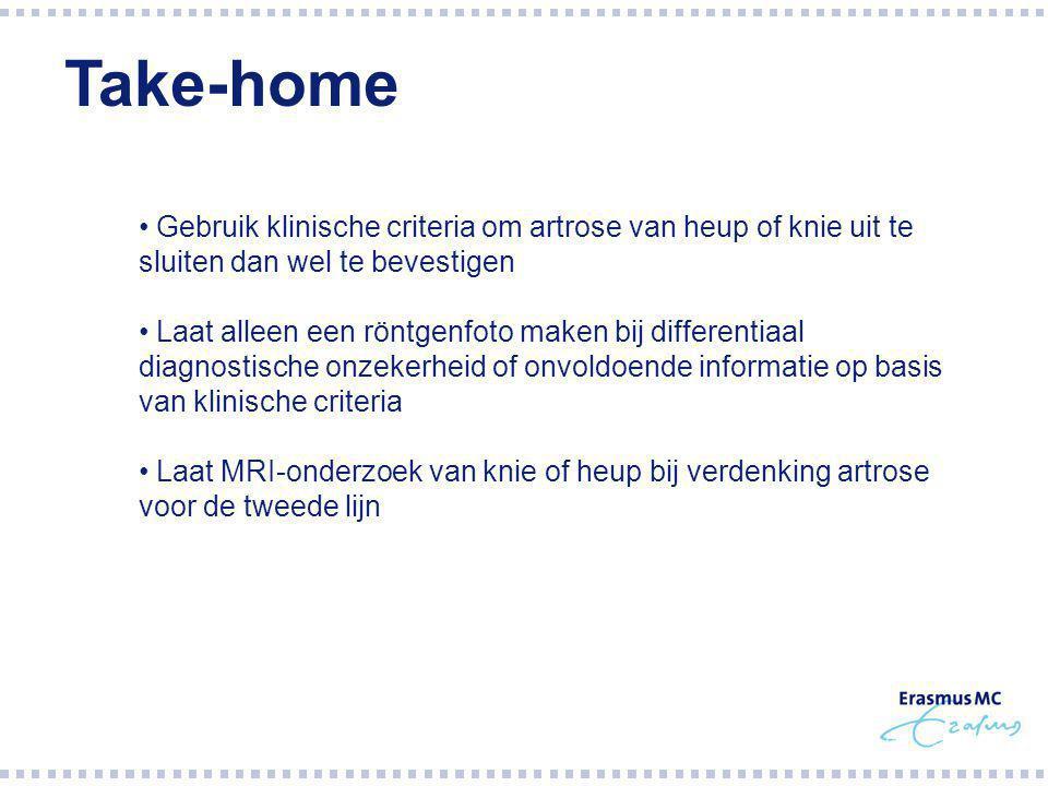Gebruik klinische criteria om artrose van heup of knie uit te sluiten dan wel te bevestigen Laat alleen een röntgenfoto maken bij differentiaal diagnostische onzekerheid of onvoldoende informatie op basis van klinische criteria Laat MRI-onderzoek van knie of heup bij verdenking artrose voor de tweede lijn Take-home
