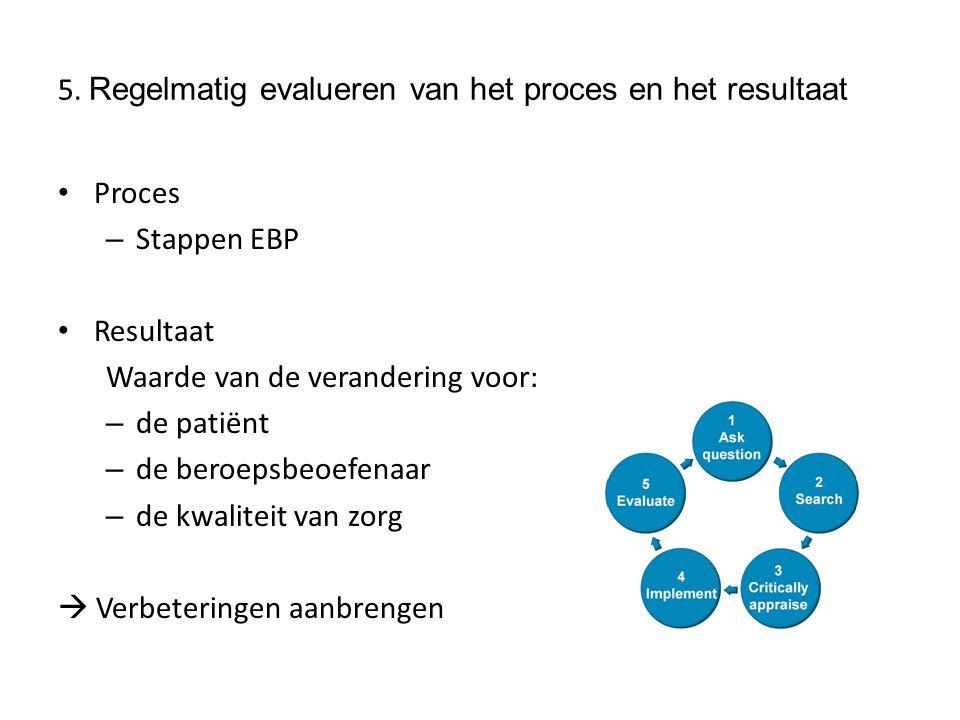 5. Regelmatig evalueren van het proces en het resultaat Proces – Stappen EBP Resultaat Waarde van de verandering voor: – de patiënt – de beroepsbeoefe