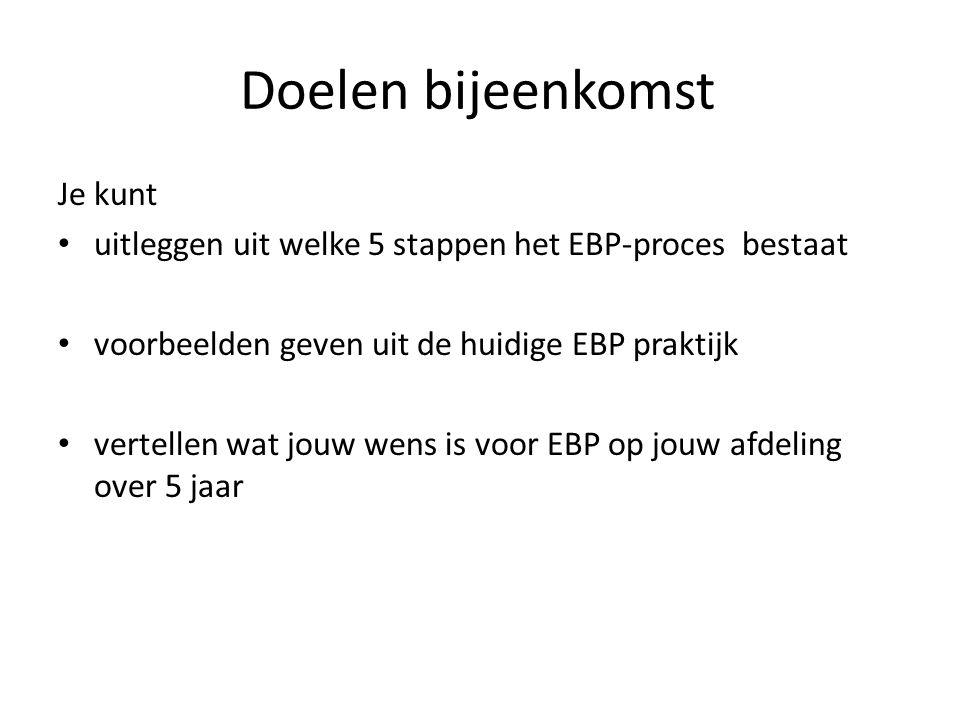 Doelen bijeenkomst Je kunt uitleggen uit welke 5 stappen het EBP-proces bestaat voorbeelden geven uit de huidige EBP praktijk vertellen wat jouw wens is voor EBP op jouw afdeling over 5 jaar