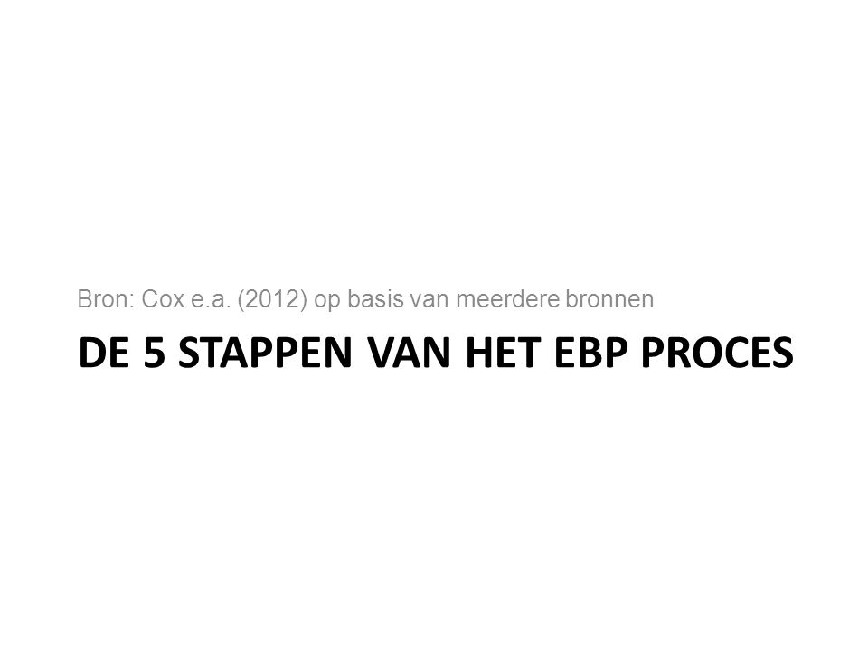DE 5 STAPPEN VAN HET EBP PROCES Bron: Cox e.a. (2012) op basis van meerdere bronnen