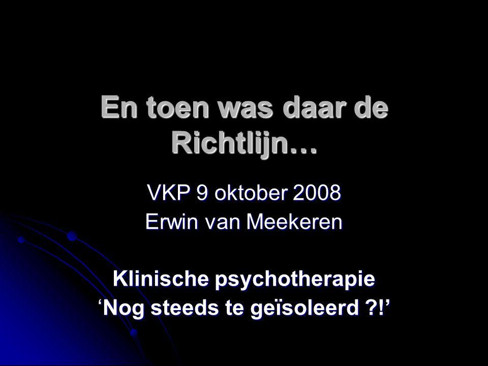 En toen was daar de Richtlijn… VKP 9 oktober 2008 Erwin van Meekeren Klinische psychotherapie 'Nog steeds te geïsoleerd ?!'