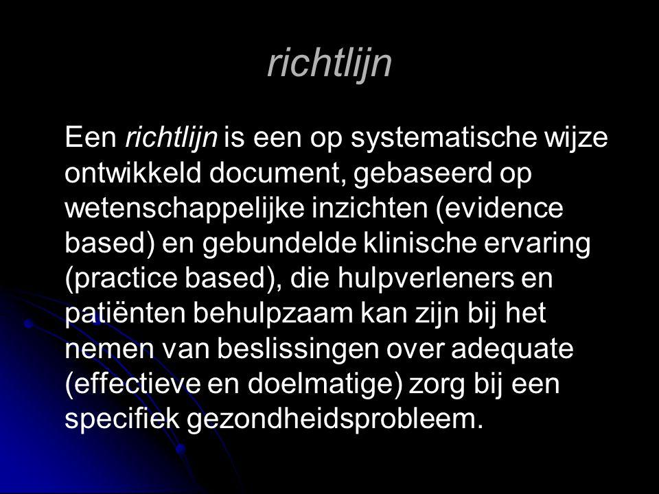 richtlijn Een richtlijn is een op systematische wijze ontwikkeld document, gebaseerd op wetenschappelijke inzichten (evidence based) en gebundelde kli