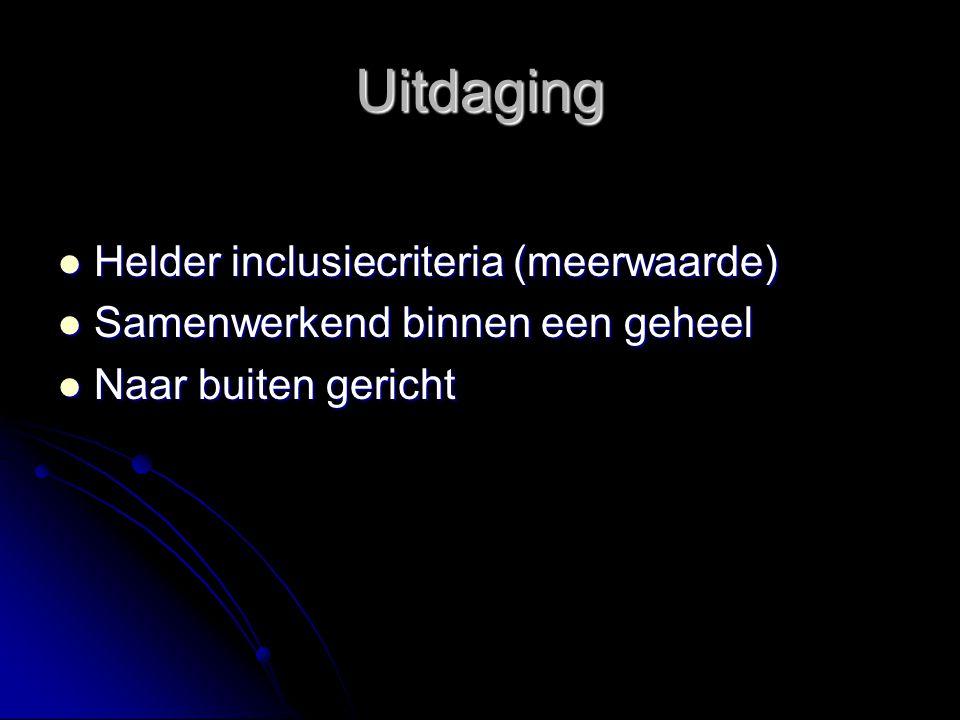 Uitdaging Helder inclusiecriteria (meerwaarde) Helder inclusiecriteria (meerwaarde) Samenwerkend binnen een geheel Samenwerkend binnen een geheel Naar