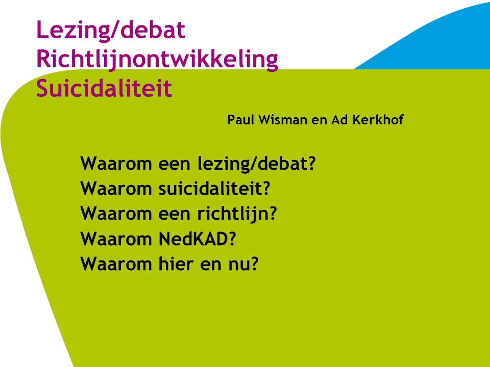 Lezing/debat Richtlijnontwikkeling Suicidaliteit Paul Wisman en Ad Kerkhof Waarom een lezing/debat.