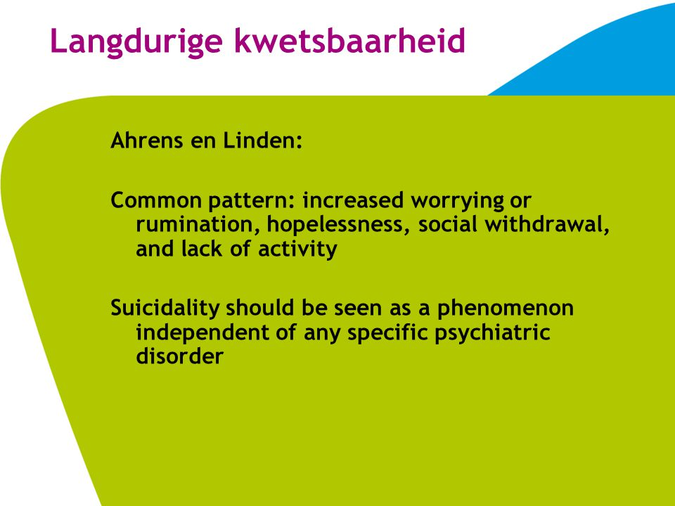 Langdurige kwetsbaarheid Ahrens en Linden: Common pattern: increased worrying or rumination, hopelessness, social withdrawal, and lack of activity Suicidality should be seen as a phenomenon independent of any specific psychiatric disorder