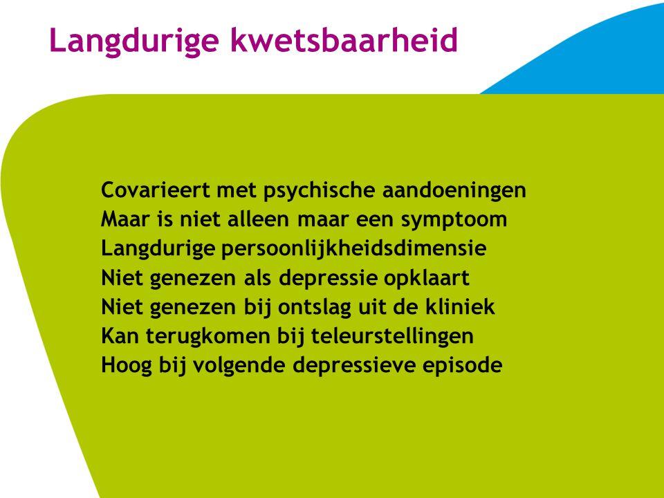 Langdurige kwetsbaarheid Covarieert met psychische aandoeningen Maar is niet alleen maar een symptoom Langdurige persoonlijkheidsdimensie Niet genezen als depressie opklaart Niet genezen bij ontslag uit de kliniek Kan terugkomen bij teleurstellingen Hoog bij volgende depressieve episode