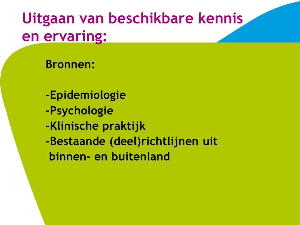 Uitgaan van beschikbare kennis en ervaring: Bronnen: -Epidemiologie -Psychologie -Klinische praktijk -Bestaande (deel)richtlijnen uit binnen- en buitenland