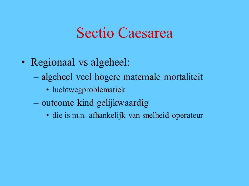 Sectio Caesarea Regionaal vs algeheel: –algeheel veel hogere maternale mortaliteit luchtwegproblematiek –outcome kind gelijkwaardig die is m.n. afhank