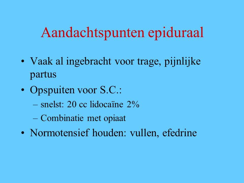 Aandachtspunten epiduraal Vaak al ingebracht voor trage, pijnlijke partus Opspuiten voor S.C.: –snelst: 20 cc lidocaïne 2% –Combinatie met opiaat Norm