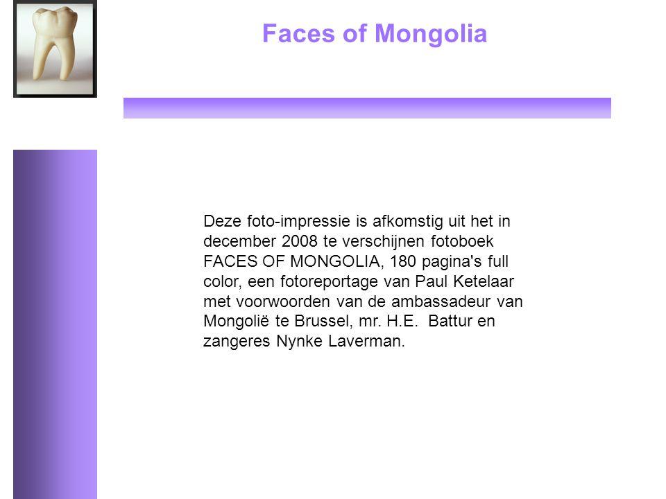 Faces of Mongolia Deze foto-impressie is afkomstig uit het in december 2008 te verschijnen fotoboek FACES OF MONGOLIA, 180 pagina s full color, een fotoreportage van Paul Ketelaar met voorwoorden van de ambassadeur van Mongolië te Brussel, mr.