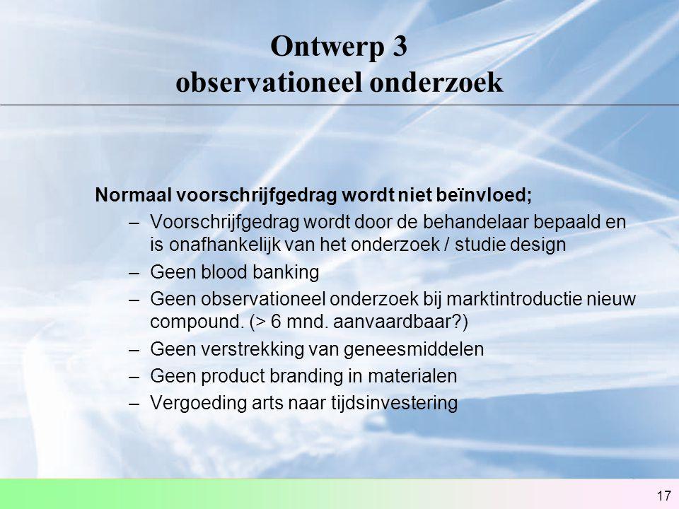17 Ontwerp 3 observationeel onderzoek Normaal voorschrijfgedrag wordt niet beïnvloed; –Voorschrijfgedrag wordt door de behandelaar bepaald en is onafh