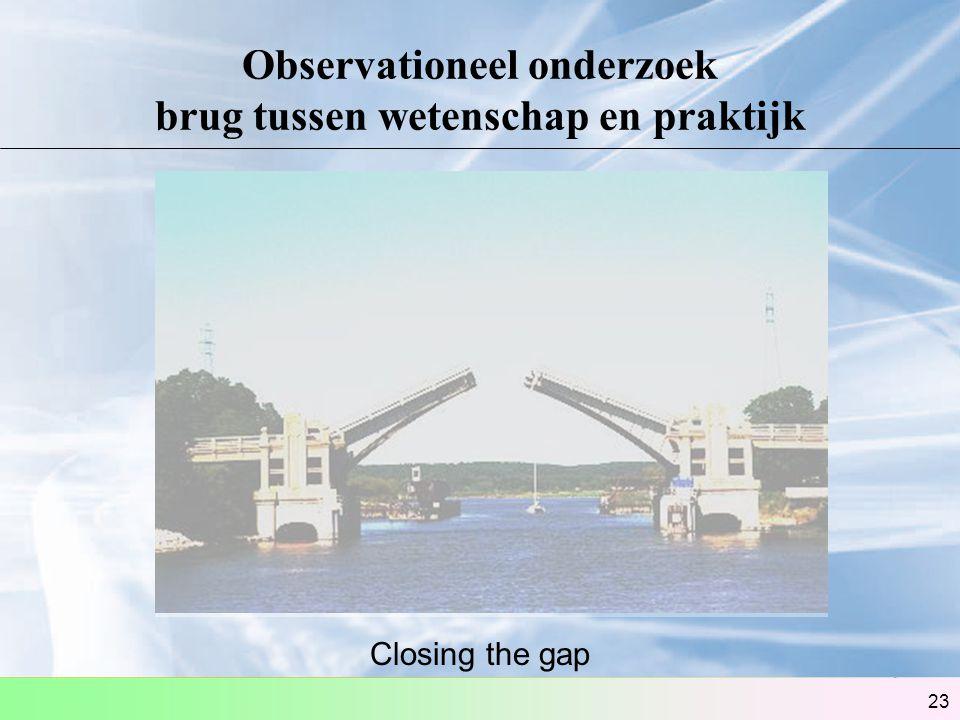23 Observationeel onderzoek brug tussen wetenschap en praktijk Closing the gap
