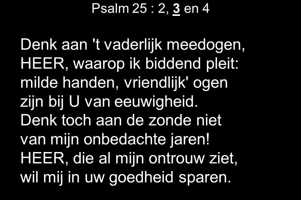 Psalm 25 : 2, 3 en 4 Denk aan 't vaderlijk meedogen, HEER, waarop ik biddend pleit: milde handen, vriendlijk' ogen zijn bij U van eeuwigheid. Denk toc