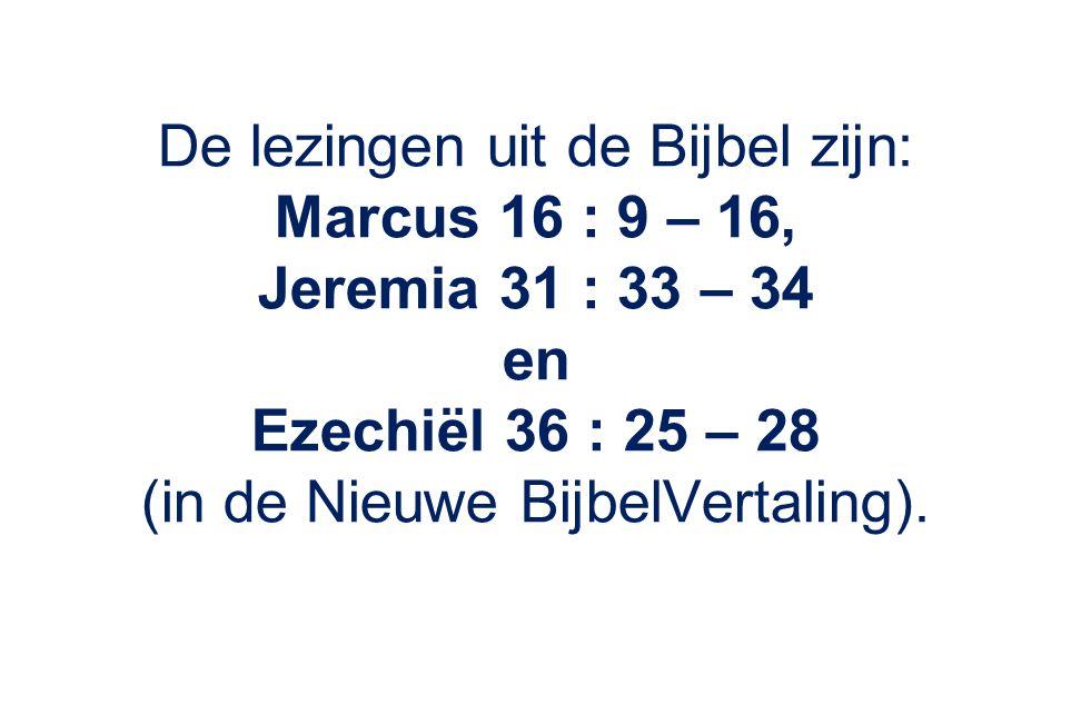 De lezingen uit de Bijbel zijn: Marcus 16 : 9 – 16, Jeremia 31 : 33 – 34 en Ezechiël 36 : 25 – 28 (in de Nieuwe BijbelVertaling).